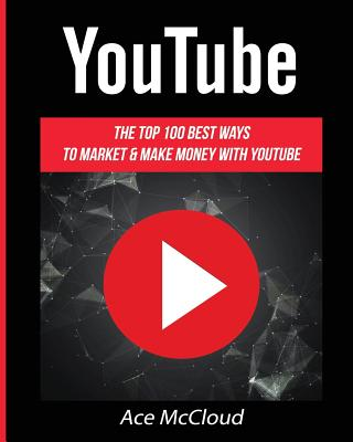 YouTube: The Top 100 Best Ways To Market & Make Money With YouTube Cover Image