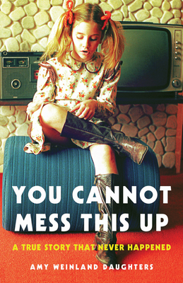 You Cannot Mess This Up: A True Story That Never Happened Cover Image