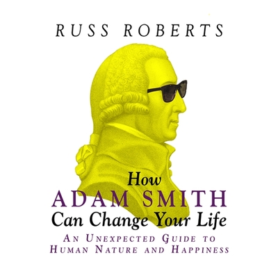 How Adam Smith Can Change Your Life: An Unexpected Guide to Human Nature and Happiness Cover Image