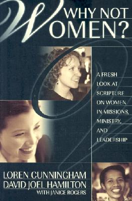 Why Not Women?: A Fresh Look at Scripture on Women in Missions, Ministry, and Leadership (From Loren Cunningham) Cover Image