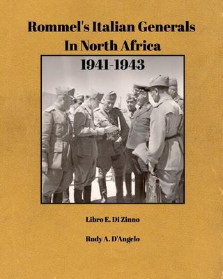 Rommel's Italian Generals In North Africa 1941-1943: Libro E. Di Zinno & Rudy A. D'Angelo Cover Image