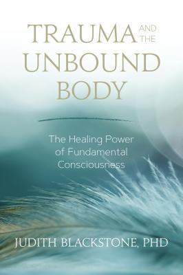 Trauma and the Unbound Body: The Healing Power of Fundamental Consciousness Cover Image