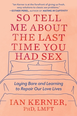 So Tell Me About the Last Time You Had Sex: Laying Bare and Learning to Repair Our Love Lives Cover Image