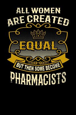 All Women Are Created Equal But Then Some Become Pharmacists: Funny 6x9 Pharmacist Notebook Cover Image