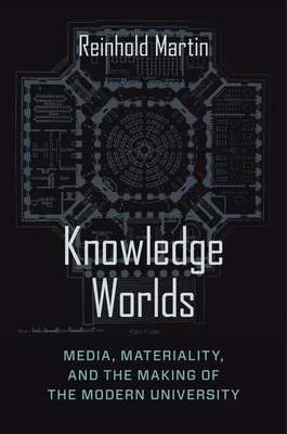 Knowledge Worlds: Media, Materiality, and the Making of the Modern University Cover Image