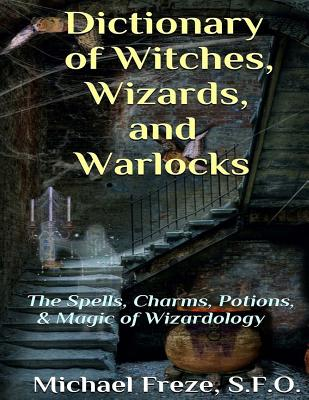 Dictionary of Witches, Wizards, and Warlocks: The Spells, Charms, Potions, & Magic of Wizardology Cover Image