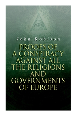 Proofs of a Conspiracy against all the Religions and Governments of Europe: Carried on in the Secret Meetings of Free-Masons, Illuminati and Reading S Cover Image