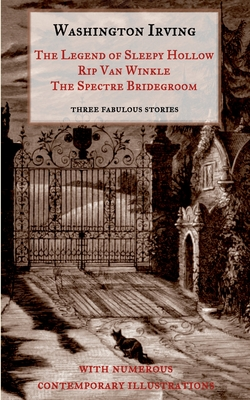The Legend of Sleepy Hollow, Rip Van Winkle, The Spectre Bridegroom.Three Fabulous Ghost Stories from the Sketch Book: With Numerous Contemporary Illu Cover Image