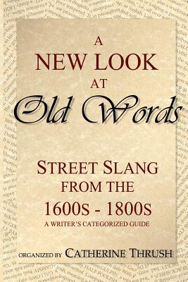 A New Look at Old Words: Street Slang from the 1600s-1800s: A Writer's Categorized Guide Cover Image
