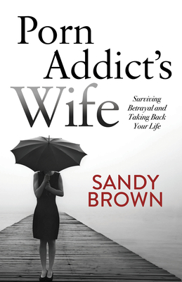 Porn Addict's Wife: Surviving Betrayal and Taking Back Your Life Cover Image