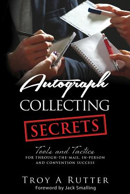 Autograph Collecting Secrets: Tools and Tactics for Through-The-Mail, In-Person and Convention Success Cover Image