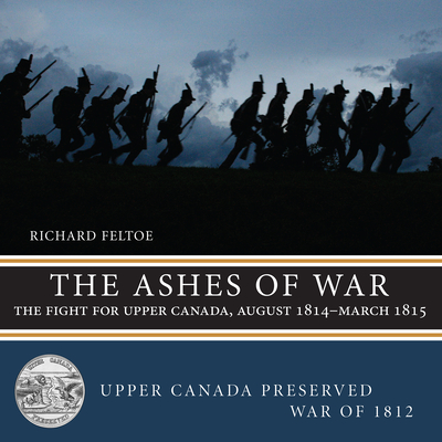 The Ashes of War: The Fight for Upper Canada, August 1814--March 1815 (Upper Canada Preserved -- War of 1812 #6) Cover Image