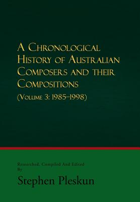 A Chronological History of Australian Composers and Their Compositions - Vol. 3 1985-1998 Cover Image