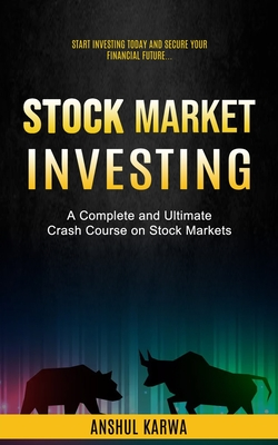 Stock Market Investing: Start Investing Today and Secure Your Financial Future (A Complete and Ultimate Crash Course on Stock Markets) Cover Image