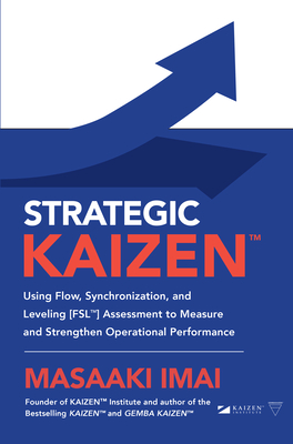 Strategic Kaizen(tm) Using Flow, Synchronization, and Leveling [Fsl(tm)] Assessment to Measure and Strengthen Operational Performance Cover Image