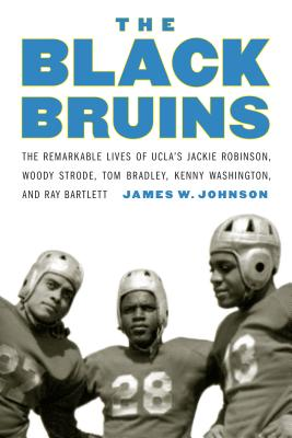 The Black Bruins: The Remarkable Lives of UCLA's Jackie Robinson, Woody Strode, Tom Bradley, Kenny Washington, and Ray Bartlett Cover Image