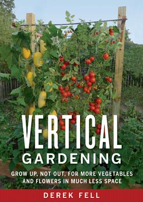 Vertical Gardening: Grow Up, Not Out, for More Vegetables and Flowers in Much Less Space Cover Image
