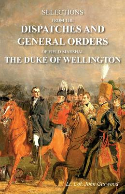 Selections from the Dispatches and General Orders of Field Marshal the Duke of Wellington Cover Image