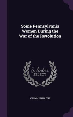 Some Pennsylvania Women During the War of the Revolution Cover Image