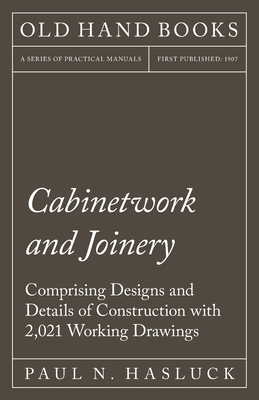 Cabinetwork and Joinery - Comprising Designs and Details of Construction with 2,021 Working Drawings Cover Image