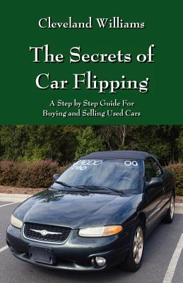 The Secrets of Car Flipping: A Step by Step Guide For Buying and Selling Used Cars Cover Image