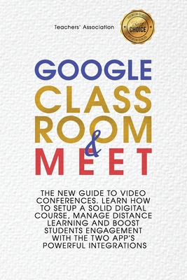 Google Classroom & Google Meet: 2 Books in 1 - The New Guide to Video Conferences. Learn How to Setup a Solid Digital Course, Manage Distance Learning Cover Image