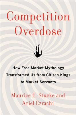 Competition Overdose: How Free Market Mythology Transformed Us from Citizen Kings to Market Servants Cover Image