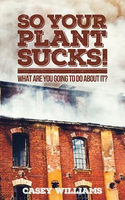 So Your Plant Sucks!: What are you going to do about it? Cover Image