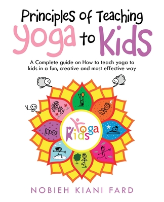 Principles of Teaching Yoga to Kids: A Complete Guide on How to Teach Yoga to Kids in a Fun, Creative and Most Effective Way Cover Image