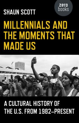 Millennials and the Moments That Made Us: A Cultural History of the U.S. from 1982-Present Cover Image