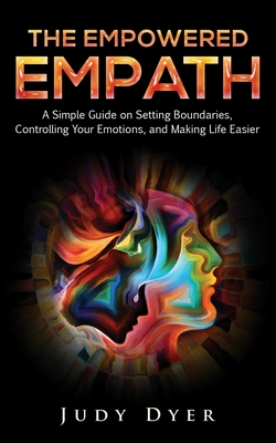 The Empowered Empath: A Simple Guide on Setting Boundaries, Controlling Your Emotions, and Making Life Easier Cover Image