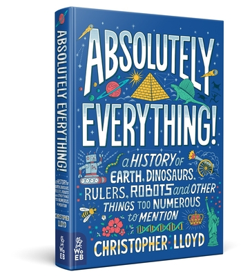 Absolutely Everything! : A History of Earth, Dinosaurs, Rulers, Robots and Other Things Too Numerous to Mention by Christopher Lloyd