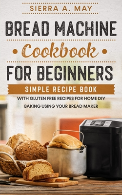 Bread Machine Cookbook For Beginners: Simple Recipe Book With Gluten Free Recipes For Home DIY Baking Using Your Bread Maker Cover Image