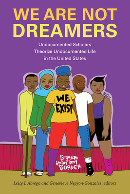 We Are Not Dreamers: Undocumented Scholars Theorize Undocumented Life in the United States Cover Image
