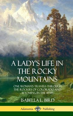 A Lady's Life in the Rocky Mountains: One Woman's Travels Through the Rockies of Colorado and Wyoming in the 1870s (Hardcover) Cover Image
