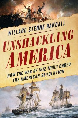 Unshackling America: How the War of 1812 Truly Ended the American Revolution Cover Image