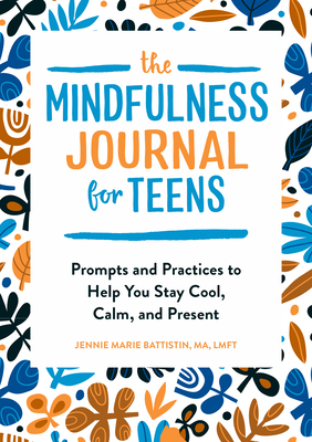 The Mindfulness Journal for Teens: Prompts and Practices to Help You Stay Cool, Calm, and Present Cover Image