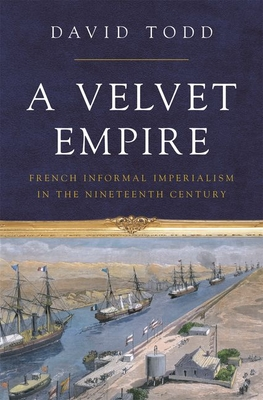 A Velvet Empire: French Informal Imperialism in the Nineteenth Century (Histories of Economic Life #29) Cover Image