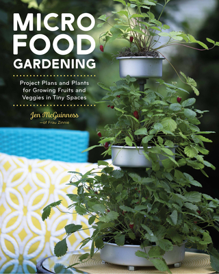 Micro Food Gardening: Project Plans and Plants for Growing Fruits and Veggies in Tiny Spaces Cover Image