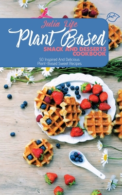 Plant Based Snack And Desserts Cookbook: 50 Inspired And Delicious Plant-Based Sweet Recipes Cover Image