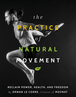 The Practice of Natural Movement: Reclaim Power, Health, and Freedom Cover Image