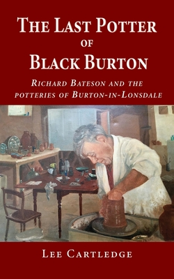 The Last Potter of Black Burton: Richard Bateson and the potteries of Burton-in-Lonsdale Cover Image