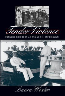 Tender Violence: Domestic Visions in an Age of U.S. Imperialism (Cultural Studies of the United States) Cover Image