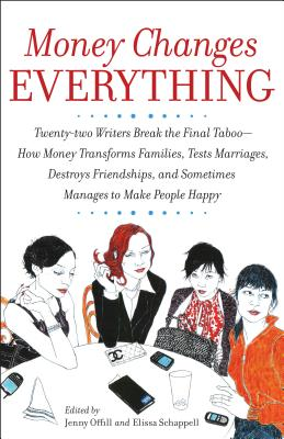 Money Changes Everything: Twenty-Two Writers Tackle the Last Taboo with Tales of Sudden Windfalls, Staggering Debts, and Other Surprising Turns Cover Image