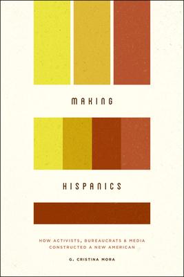 Book cover: Making Hispanics: How Activists, Bureaucrats, and Media Constructed a New American by G. Cristina Mora