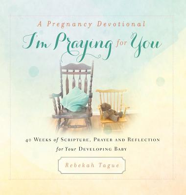 A Pregnancy Devotional- I'm Praying for You: 40 Weeks of Scripture, Prayer and Reflection for Your Developing Baby Cover Image