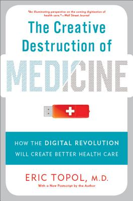 The Creative Destruction of Medicine: How the Digital Revolution Will Create Better Health Care Cover Image