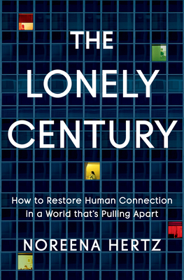 The Lonely Century: How to Restore Human Connection in a World That's Pulling Apart Cover Image