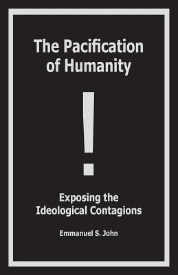The Pacification of Humanity; Exposing the Ideological Contagions Cover Image