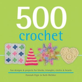 500 Crochet: Fun Designs & Projects for Blocks, Triangles, Circles & Hearts Cover Image
